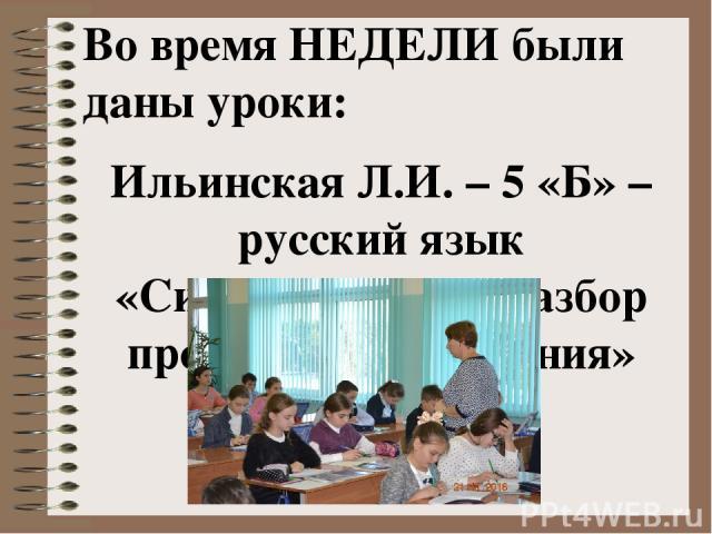 Во время НЕДЕЛИ были даны уроки: Ильинская Л.И. – 5 «Б» –русский язык «Синтаксический разбор простого предложения»