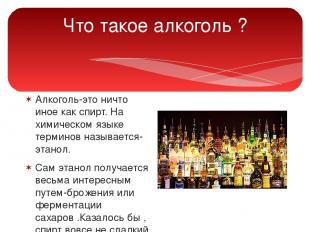 Что такое алкоголь ? Алкоголь-это ничто иное как спирт. На химическом языке терм