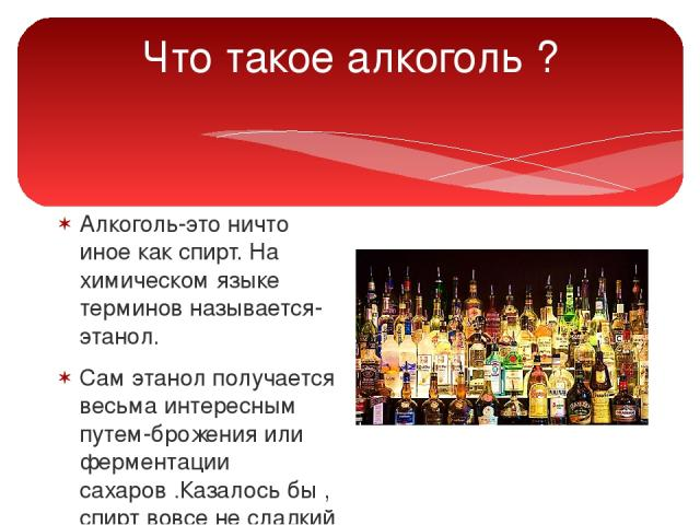Что такое алкоголь ? Алкоголь-это ничто иное как спирт. На химическом языке терминов называется-этанол. Сам этанол получается весьма интересным путем-брожения или ферментации сахаров .Казалось бы , спирт вовсе не сладкий , а получают его именно из сахара.