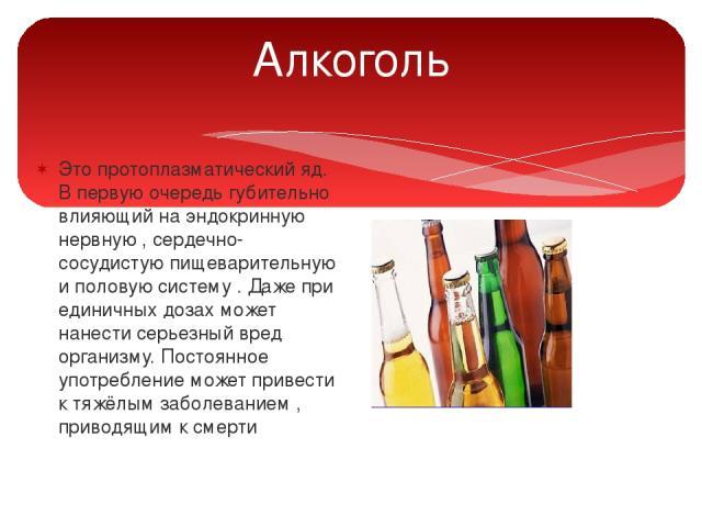Алкоголь Это протоплазматический яд. В первую очередь губительно влияющий на эндокринную нервную , сердечно-сосудистую пищеварительную и половую систему . Даже при единичных дозах может нанести серьезный вред организму. Постоянное употребление может…