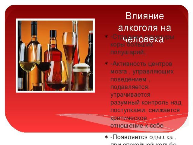 Влияние алкоголя на человека -Страдают структуры коры больших полушарий; -Активность центров мозга , управляющих поведением , подавляется: утрачивается разумный контроль над поступками, снижается критическое отношение к себе -Появляется одышка , при…
