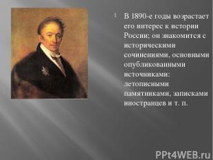 В 1890-е годы возрастает его интерес к истории России; он знакомится с историчес