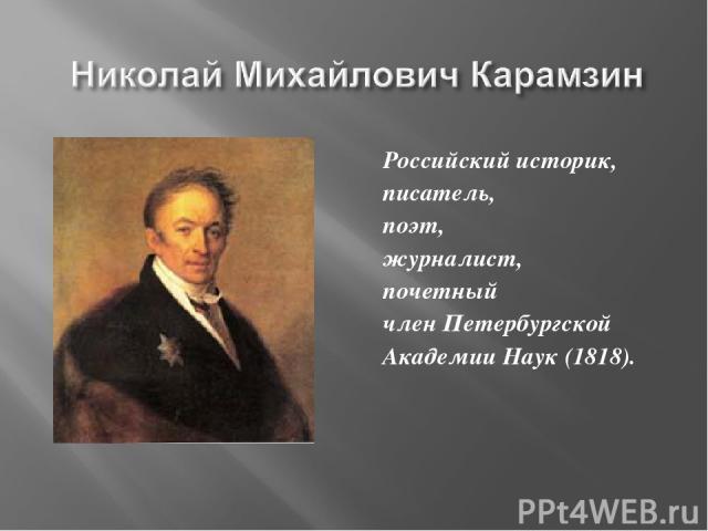 Российский историк, писатель, поэт, журналист, почетный член Петербургской Академии Наук (1818).