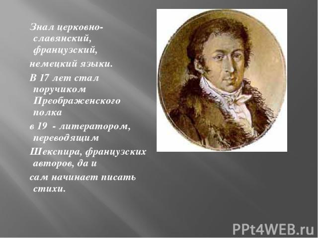 Знал церковно-славянский, французский, немецкий языки. В 17 лет стал поручиком Преображенского полка в 19 - литератором, переводящим Шекспира, французских авторов, да и сам начинает писать стихи.