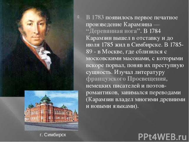 """В 1783 появилось первое печатное произведение Карамзина — """"Деревянная нога"""". В 1784 Карамзин вышел в отставку и до июля 1785 жил в Симбирске. В 1785-89 - в Москве, где сблизился с московскими масонами, с которыми вскоре порвал, поняв их преступную с…"""