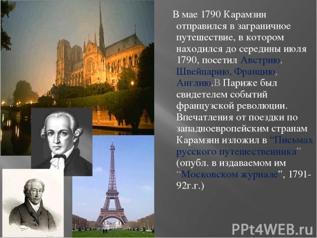 В мае 1790 Карамзин отправился в заграничное путешествие, в котором находился до середины июля 1790, посетил Австрию, Швейцарию, Францию, Англию.В Париже был свидетелем событий французской революции. Впечатления от поездки по западноевропейским стра…