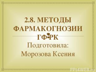 2.8. МЕТОДЫ ФАРМАКОГНОЗИИ ГФ РК Подготовила: Морозова Ксения