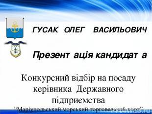 ГУСАК ОЛЕГ ВАСИЛЬОВИЧ Презентація кандидата Конкурсний відбір на посаду керівник