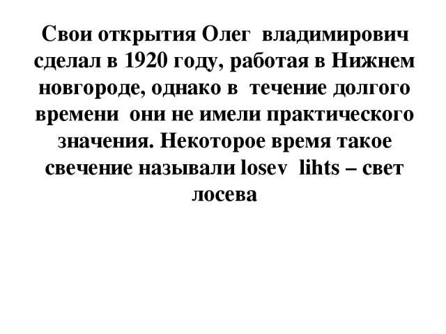 Свои открытия Олег владимирович сделал в 1920 году, работая в Нижнем новгороде, однако в течение долгого времени они не имели практического значения. Некоторое время такое свечение называли losev lihts – свет лосева