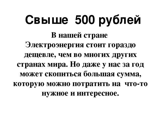 Свыше 500 рублей В нашей стране Электроэнергия стоит гораздо дещевле, чем во многих других странах мира. Но даже у нас за год может скопиться большая сумма, которую можно потратить на что-то нужное и интересное.