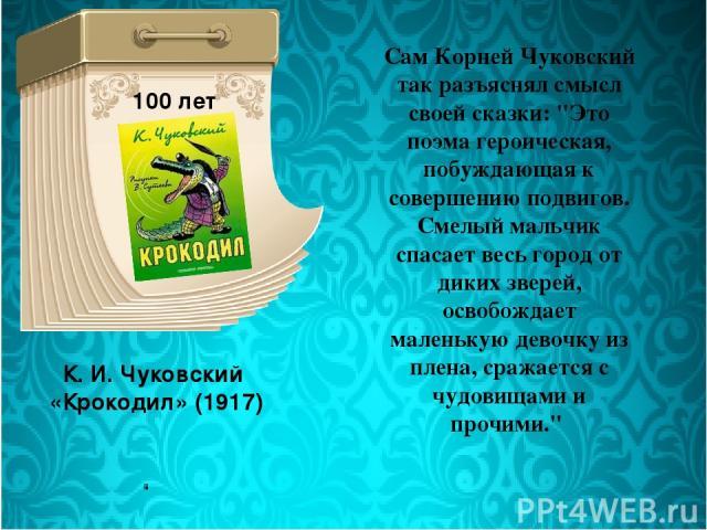 К. И. Чуковский «Крокодил» (1917) 100 лет Сам Корней Чуковский так разъяснял смысл своей сказки: