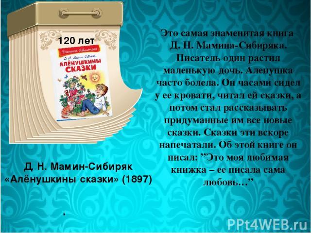 Д. Н. Мамин-Сибиряк «Алёнушкины сказки» (1897) 120 лет Это самая знаменитая книга Д. Н. Мамина-Сибиряка. Писатель один растил маленькую дочь. Аленушка часто болела. Он часами сидел у ее кровати, читал ей сказки, а потом стал рассказывать придуманные…