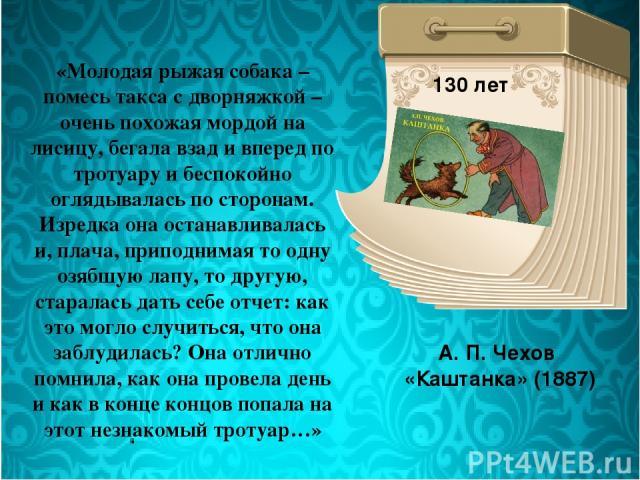 А. П. Чехов «Каштанка» (1887) 130 лет «Молодая рыжая собака – помесь такса с дворняжкой – очень похожая мордой на лисицу, бегала взад и вперед по тротуару и беспокойно оглядывалась по сторонам. Изредка она останавливалась и, плача, приподнимая то од…