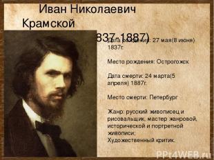 Иван Николаевич Крамской (1837-1887) Дата рождения: 27 мая(8 июня) 1837г. Место