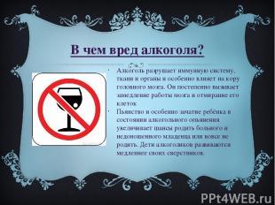 В чем вред алкоголя? Алкоголь разрушает иммунную систему, ткани и органы и особе
