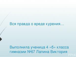 Вся правда о вреде курения… Выполнила ученица 4 «б» класса гимназии №67 Лапина В