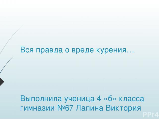 Вся правда о вреде курения… Выполнила ученица 4 «б» класса гимназии №67 Лапина Виктория