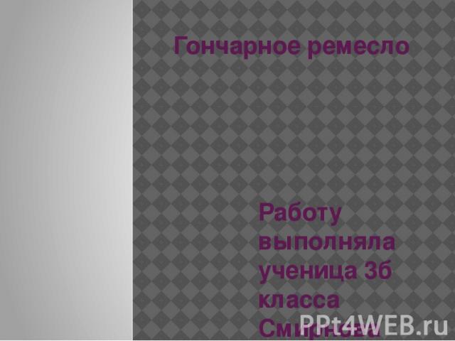 Гончарное ремесло Работу выполняла ученица 3б класса Смирнова Варвара 67 гимназии