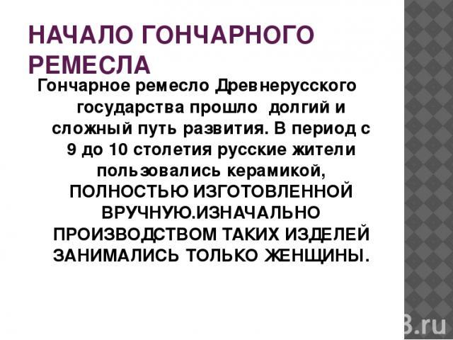 НАЧАЛО ГОНЧАРНОГО РЕМЕСЛА Гончарное ремесло Древнерусского государства прошло долгий и сложный путь развития. В период с 9 до 10 столетия русские жители пользовались керамикой, ПОЛНОСТЬЮ ИЗГОТОВЛЕННОЙ ВРУЧНУЮ.ИЗНАЧАЛЬНО ПРОИЗВОДСТВОМ ТАКИХ ИЗДЕЛЕЙ З…