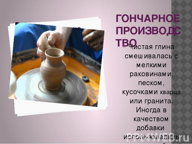 ГОНЧАРНОЕ ПРОИЗВОДСТВО Чистая глина смешивалась с мелкими раковинами, песком, кусочками кварца или гранита. Иногда в качеством добавки использовались осколки разбитой посуды, а также разные растения. Благодаря примесям, глина становилась вязкой и кр…