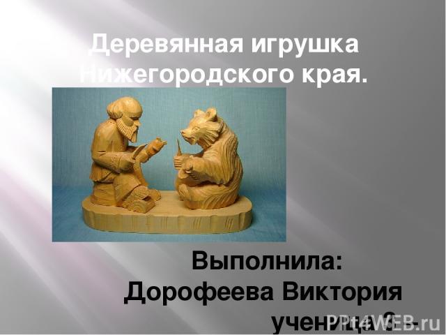 Деревянная игрушка Нижегородского края. Выполнила: Дорофеева Виктория ученица 3 – б класса
