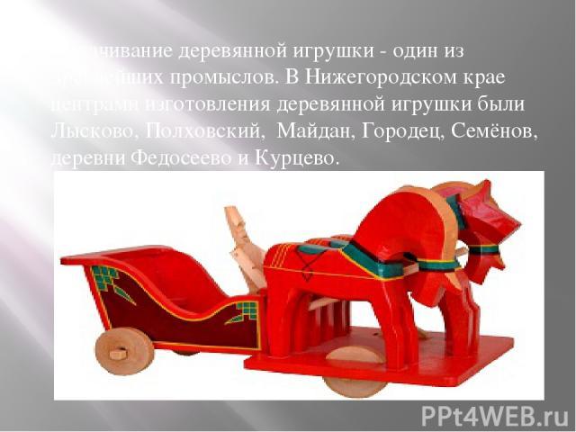 Вытачивание деревянной игрушки - один из древнейших промыслов. В Нижегородском крае центрами изготовления деревянной игрушки были Лысково, Полховский, Майдан, Городец, Семёнов, деревни Федосеево и Курцево.
