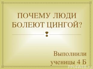 ПОЧЕМУ ЛЮДИ БОЛЕЮТ ЦИНГОЙ? Выполнили ученицы 4 Б класса Сбитнева Виктория Егоров