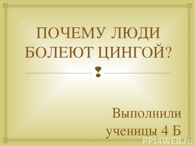 ПОЧЕМУ ЛЮДИ БОЛЕЮТ ЦИНГОЙ? Выполнили ученицы 4 Б класса Сбитнева Виктория Егорова Мария