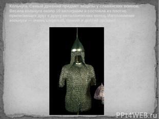 Кольчуга. Самый древний предмет защиты у славянских воинов. Весила кольчуга окол