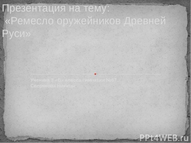 Ученика 3 «Б» класса гимназии №67 Сверчкова Никиты Презентация на тему: «Ремесло оружейников Древней Руси»