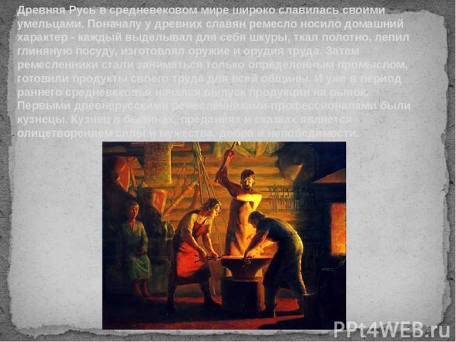 Древняя Русь в средневековом мире широко славилась своими умельцами. Поначалу у древних славян ремесло носило домашний характер - каждый выделывал для себя шкуры, ткал полотно, лепил глиняную посуду, изготовлял оружие и орудия труда. Затем ремесленн…