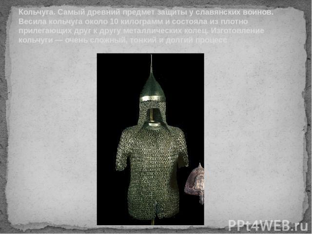 Кольчуга. Самый древний предмет защиты у славянских воинов. Весила кольчуга около 10 килограмм и состояла из плотно прилегающих друг к другу металлических колец. Изготовление кольчуги — очень сложный, тонкий и долгий процесс