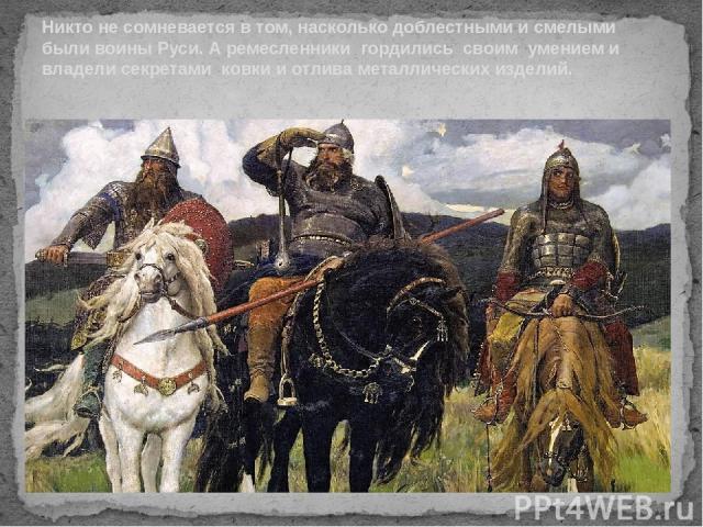 Никто не сомневается в том, насколько доблестными и смелыми были воины Руси. А ремесленники гордились своим умением и владели секретами ковки и отлива металлических изделий.