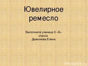 Ювелирное ремесло Выполнила ученица 3 «Б» класса Дьяконова Елена