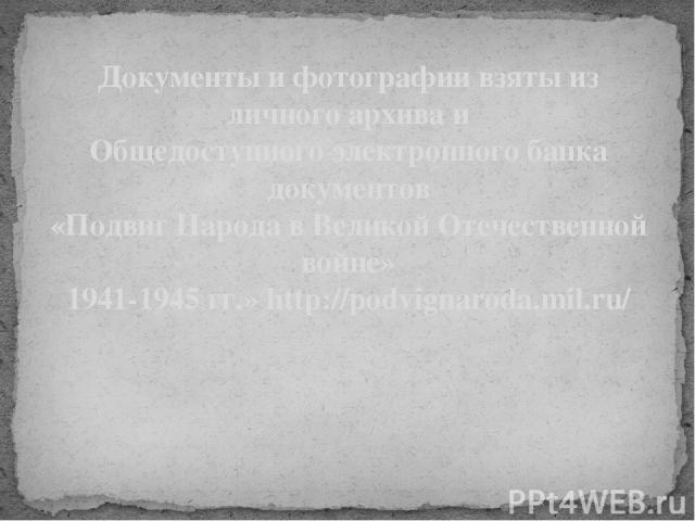 Документы и фотографии взяты из личного архива и Общедоступного электронного банка документов «Подвиг Народа в Великой Отечественной войне» 1941-1945 гг.» http://podvignaroda.mil.ru/