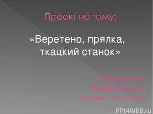 «Веретено, прялка, ткацкий станок» Автор проекта: Малафеева Лилия, ученица 3 «Б»
