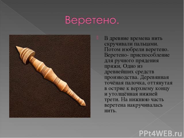 В древние времена нить скручивали пальцами. Потом изобрели веретено. Веретено- приспособление для ручного прядения пряжи, Одно из древнейших средств производства. Деревянная точёная палочка, оттянутая в острие к верхнему концу и утолщённая нижней тр…