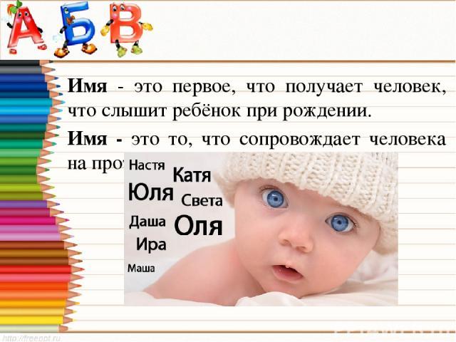 Имя - это первое, что получает человек, что слышит ребёнок при рождении. Имя - это то, что сопровождает человека на протяжении всей его жизни.