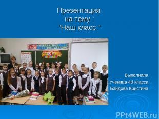 """Презентация на тему : """"Наш класс """" Выполнила Ученица 4б класса Байдова Кристина"""