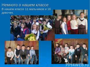 Немного о нашем классе В нашем классе 11 мальчиков и 16 девочек.