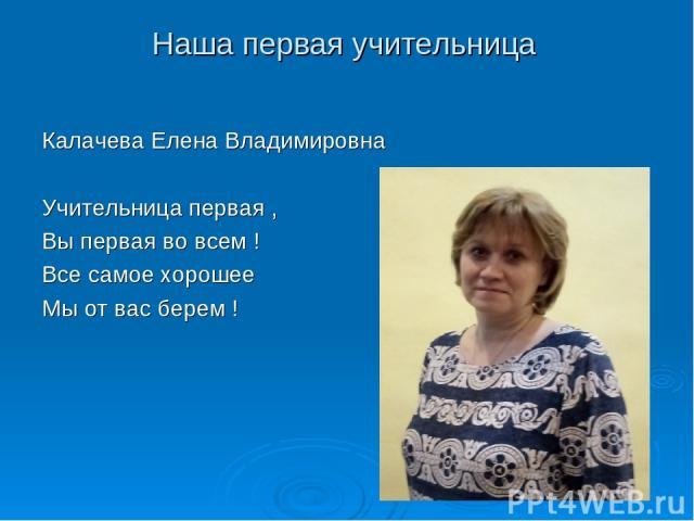 Наша первая учительница Калачева Елена Владимировна Учительница первая , Вы первая во всем ! Все самое хорошее Мы от вас берем !