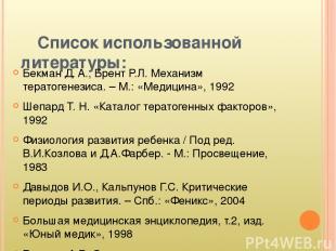 Список использованной литературы: Бекман Д. A., Брент Р.Л. Механизм тератогенези