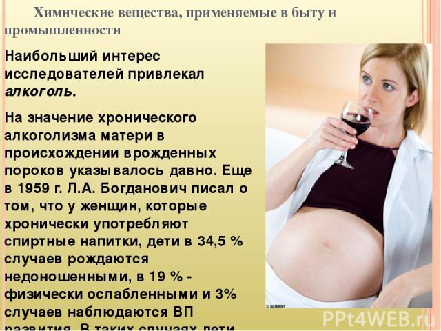 Химические вещества, применяемые в быту и промышленности Наибольший интерес исследователей привлекал алкоголь. На значение хронического алкоголизма матери в происхождении врожденных пороков указывалось давно. Еще в 1959 г. Л.А. Богданович писал о то…