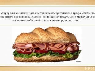 Бутерброды-сэндвичи названы так в честь британского графа Сэндвича, известного к