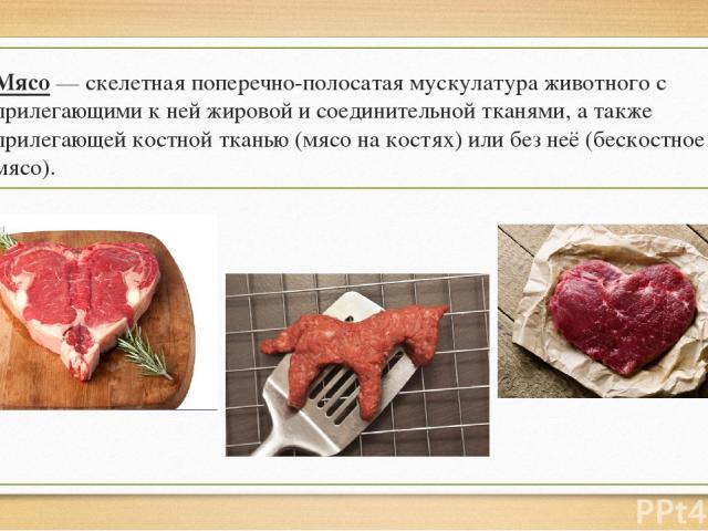 Мясо — скелетная поперечно-полосатая мускулатура животного с прилегающими к ней жировой и соединительной тканями, а также прилегающей костной тканью (мясо на костях) или без неё (бескостное мясо).