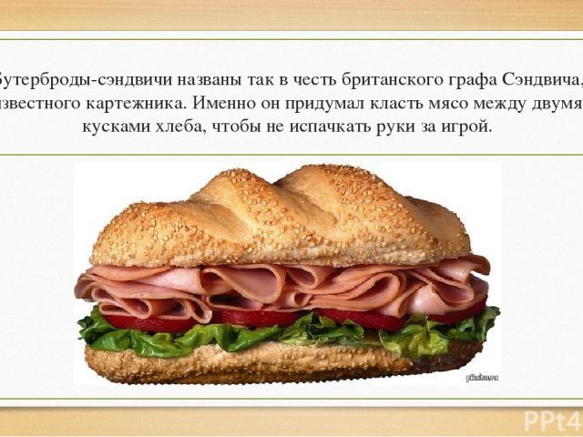 Бутерброды-сэндвичи названы так в честь британского графа Сэндвича, известного картежника. Именно он придумал класть мясо между двумя кусками хлеба, чтобы не испачкать руки за игрой.