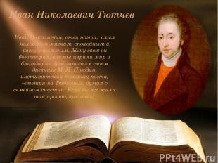 Иван Николаевич Тютчев Иван Николаевич, отец поэта, слыл человеком мягким, споко