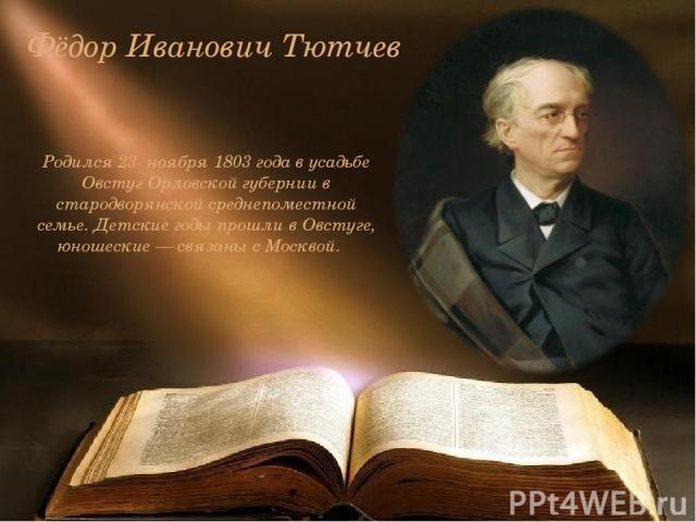 Фёдор Иванович Тютчев Родился 23 ноября 1803 года в усадьбе Овстуг Орловской губернии в стародворянской среднепоместной семье. Детские годы прошли в Овстуге, юношеские — связаны с Москвой.