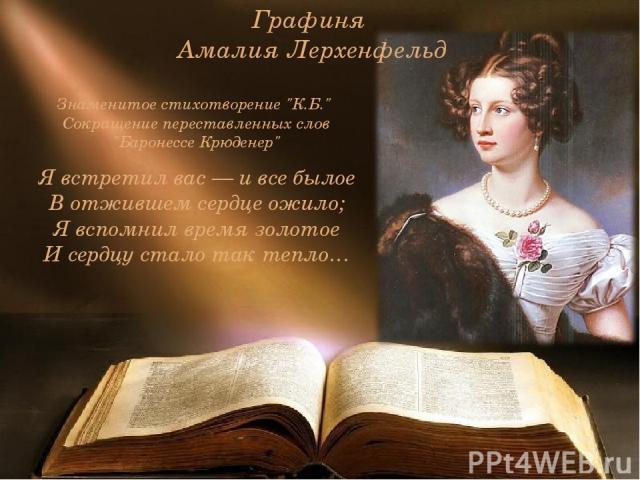 Графиня Амалия Лерхенфельд Я встретил вас — и все былое В отжившем сердце ожило; Я вспомнил время золотое И сердцу стало так тепло… Знаменитое стихотворение