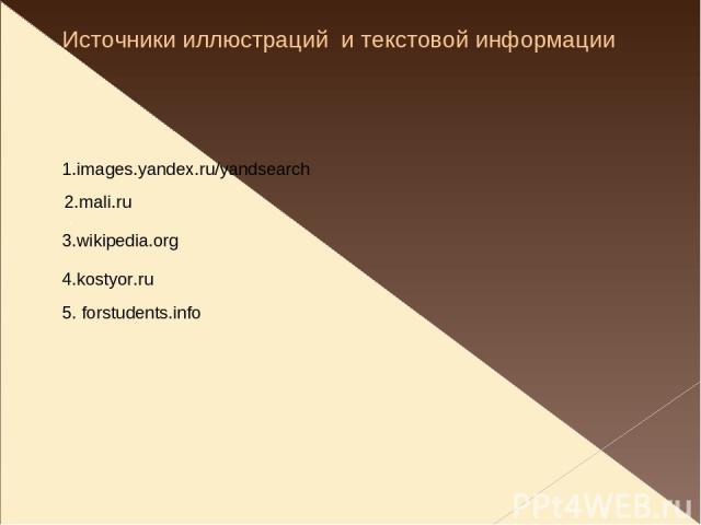 Источники иллюстраций и текстовой информации 1.images.yandex.ru/yandsearch 2.mali.ru 3.wikipedia.org 4.kostyor.ru . 5. forstudents.info